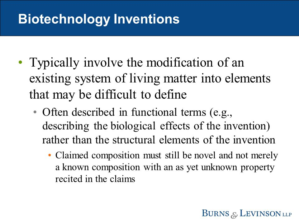 Biotechnology Inventions Typically involve the modification of an existing system of living matter into elements that may be difficult to define Often described in functional terms (e.g., describing the biological effects of the invention) rather than the structural elements of the invention Claimed composition must still be novel and not merely a known composition with an as yet unknown property recited in the claims