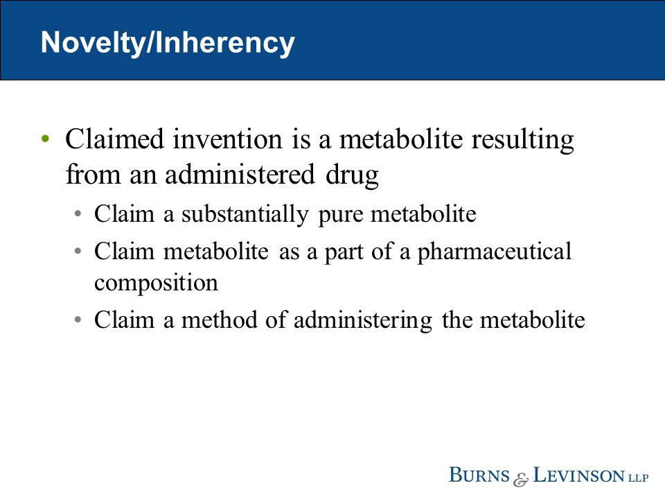 Novelty/Inherency Claimed invention is a metabolite resulting from an administered drug Claim a substantially pure metabolite Claim metabolite as a part of a pharmaceutical composition Claim a method of administering the metabolite