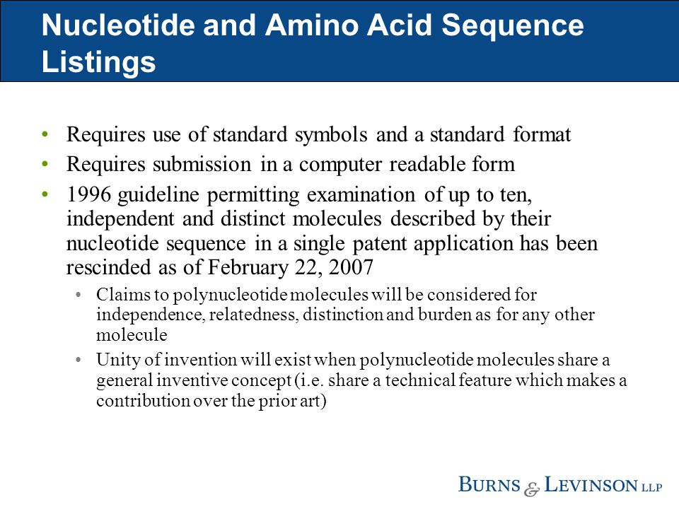 Nucleotide and Amino Acid Sequence Listings Requires use of standard symbols and a standard format Requires submission in a computer readable form 1996 guideline permitting examination of up to ten, independent and distinct molecules described by their nucleotide sequence in a single patent application has been rescinded as of February 22, 2007 Claims to polynucleotide molecules will be considered for independence, relatedness, distinction and burden as for any other molecule Unity of invention will exist when polynucleotide molecules share a general inventive concept (i.e.