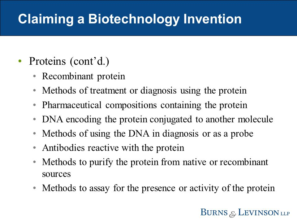 Claiming a Biotechnology Invention Proteins (cont'd.) Recombinant protein Methods of treatment or diagnosis using the protein Pharmaceutical compositions containing the protein DNA encoding the protein conjugated to another molecule Methods of using the DNA in diagnosis or as a probe Antibodies reactive with the protein Methods to purify the protein from native or recombinant sources Methods to assay for the presence or activity of the protein