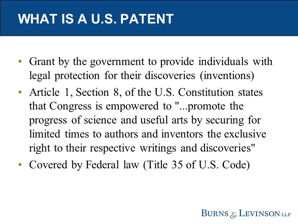 WHAT IS A U.S. PATENT Grant by the government to provide individuals with legal protection for their discoveries (inventions) Article 1, Section 8, of
