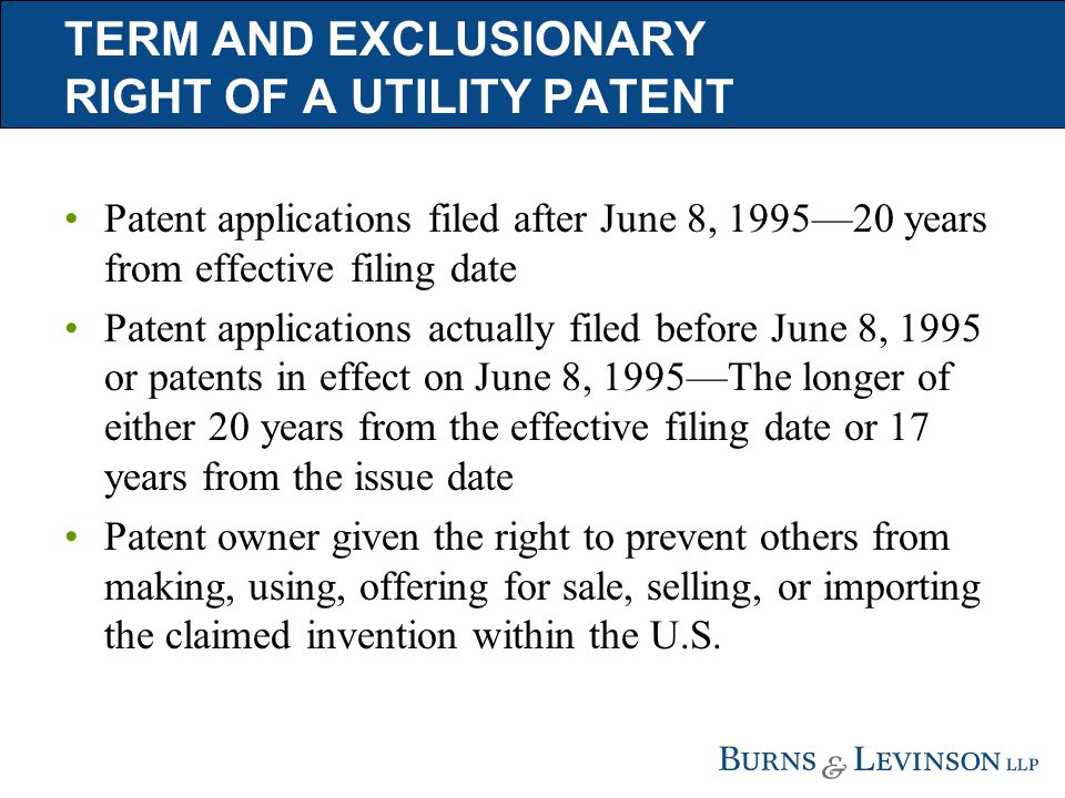 TERM AND EXCLUSIONARY RIGHT OF A UTILITY PATENT Patent applications filed after June 8, 1995—20 years from effective filing date Patent applications actually filed before June 8, 1995 or patents in effect on June 8, 1995—The longer of either 20 years from the effective filing date or 17 years from the issue date Patent owner given the right to prevent others from making, using, offering for sale, selling, or importing the claimed invention within the U.S.