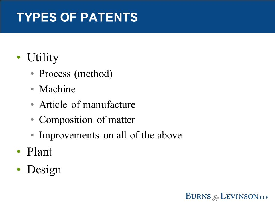 TYPES OF PATENTS Utility Process (method) Machine Article of manufacture Composition of matter Improvements on all of the above Plant Design