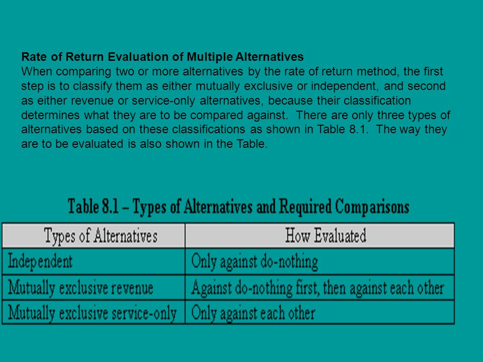 Rate of Return Evaluation of Multiple Alternatives When comparing two or more alternatives by the rate of return method, the first step is to classify