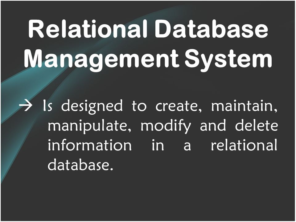 Relational Database Management System  Is designed to create, maintain, manipulate, modify and delete information in a relational database.