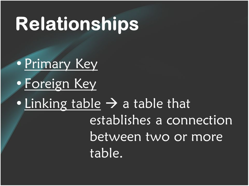 Relationships Primary Key Foreign Key Linking table  a table that establishes a connection between two or more table.