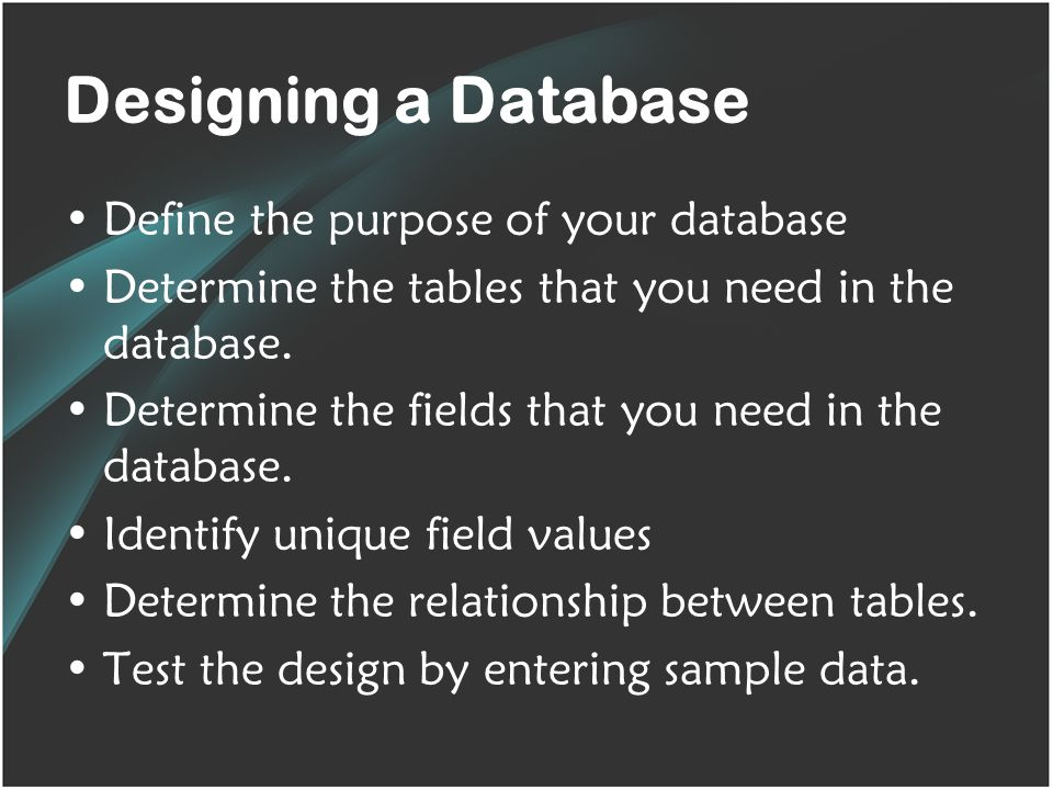 Designing a Database Define the purpose of your database Determine the tables that you need in the database.