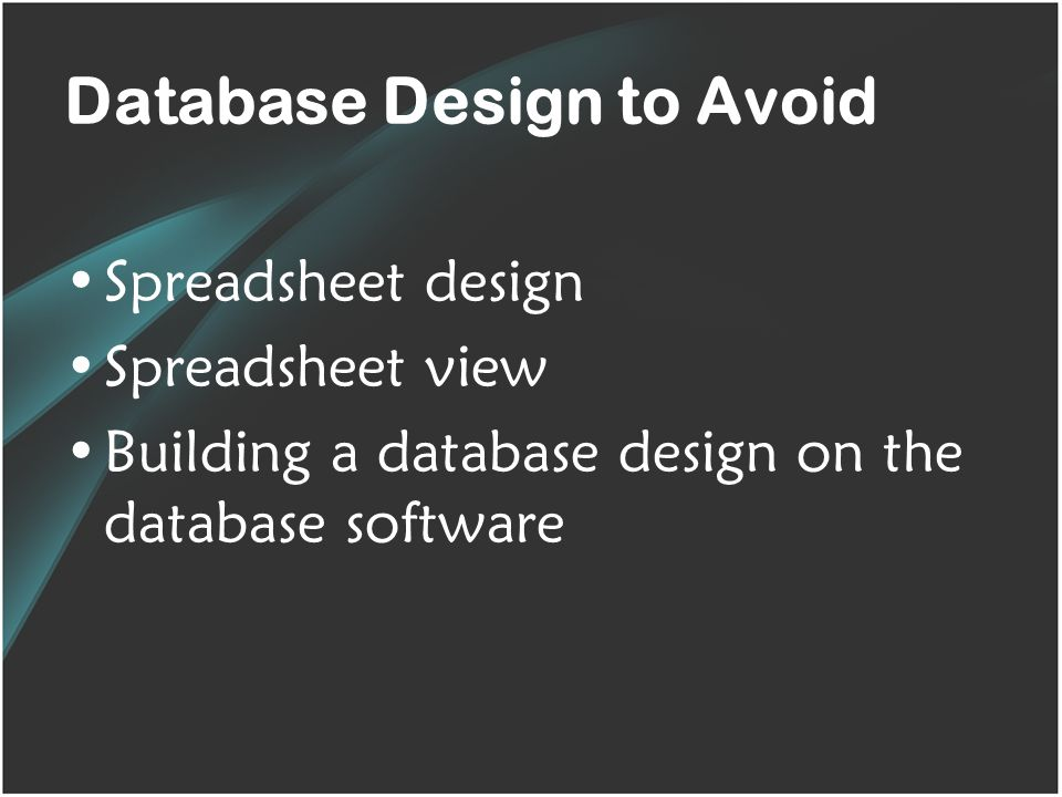 Database Design to Avoid Spreadsheet design Spreadsheet view Building a database design on the database software