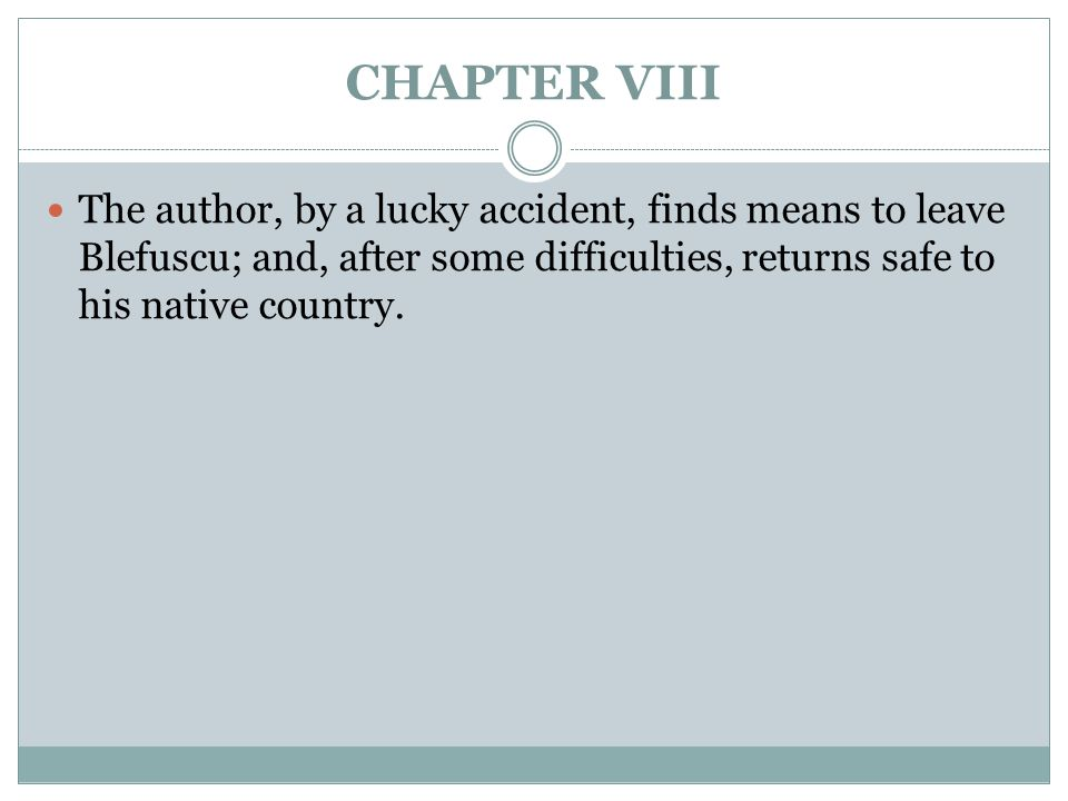 CHAPTER VIII The author, by a lucky accident, finds means to leave Blefuscu; and, after some difficulties, returns safe to his native country.
