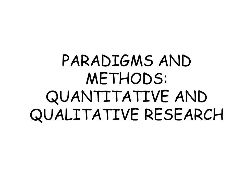 PARADIGMS AND METHODS: QUANTITATIVE AND QUALITATIVE RESEARCH