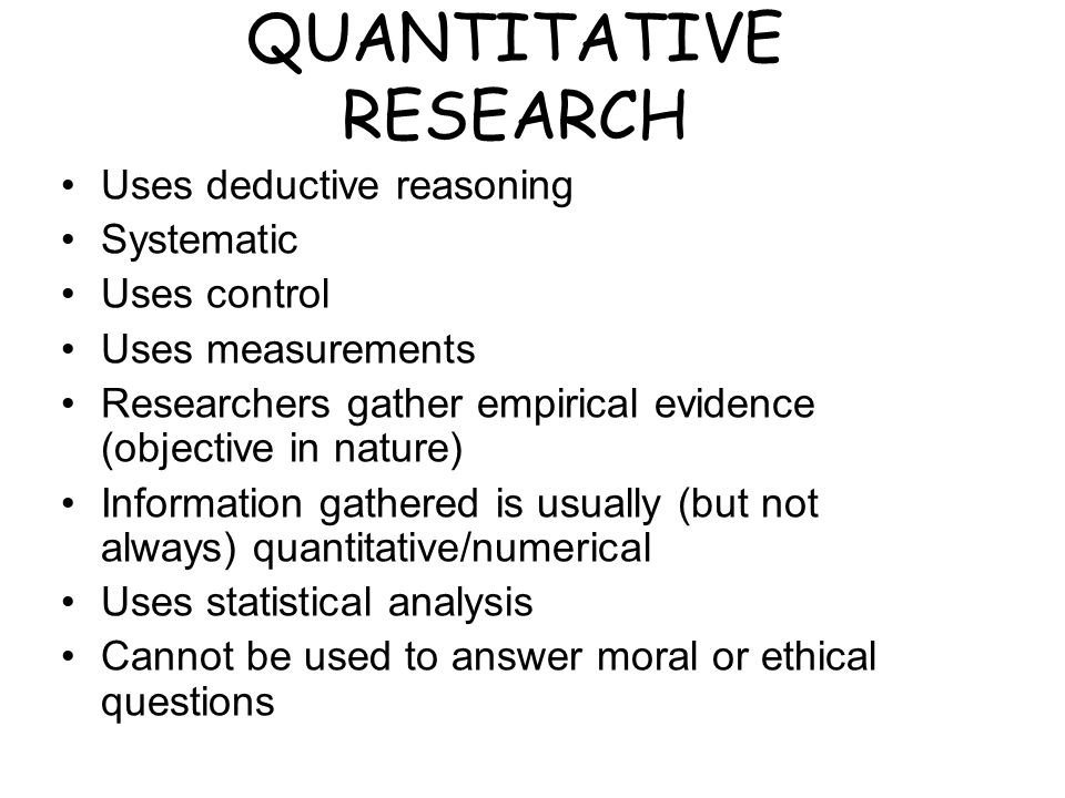 QUANTITATIVE RESEARCH Uses deductive reasoning Systematic Uses control Uses measurements Researchers gather empirical evidence (objective in nature) Information gathered is usually (but not always) quantitative/numerical Uses statistical analysis Cannot be used to answer moral or ethical questions