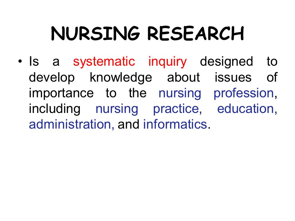 NURSING RESEARCH Is a systematic inquiry designed to develop knowledge about issues of importance to the nursing profession, including nursing practice, education, administration, and informatics.