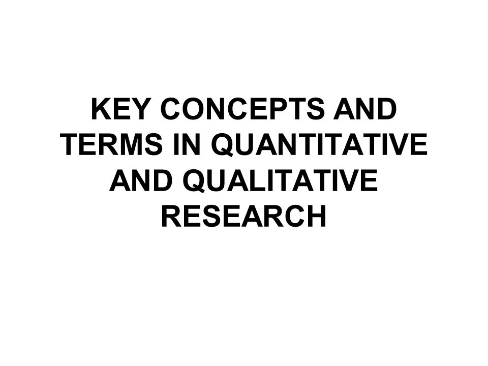 KEY CONCEPTS AND TERMS IN QUANTITATIVE AND QUALITATIVE RESEARCH