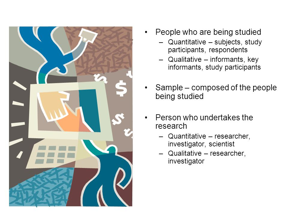 People who are being studied –Quantitative – subjects, study participants, respondents –Qualitative – informants, key informants, study participants Sample – composed of the people being studied Person who undertakes the research –Quantitative – researcher, investigator, scientist –Qualitative – researcher, investigator
