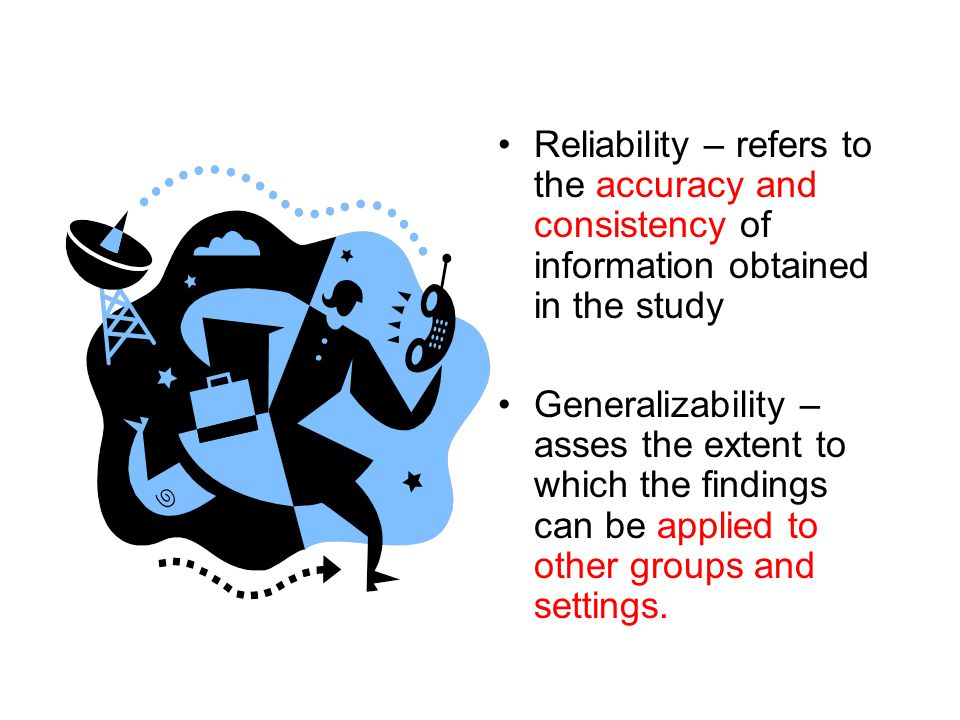 Reliability – refers to the accuracy and consistency of information obtained in the study Generalizability – asses the extent to which the findings can be applied to other groups and settings.