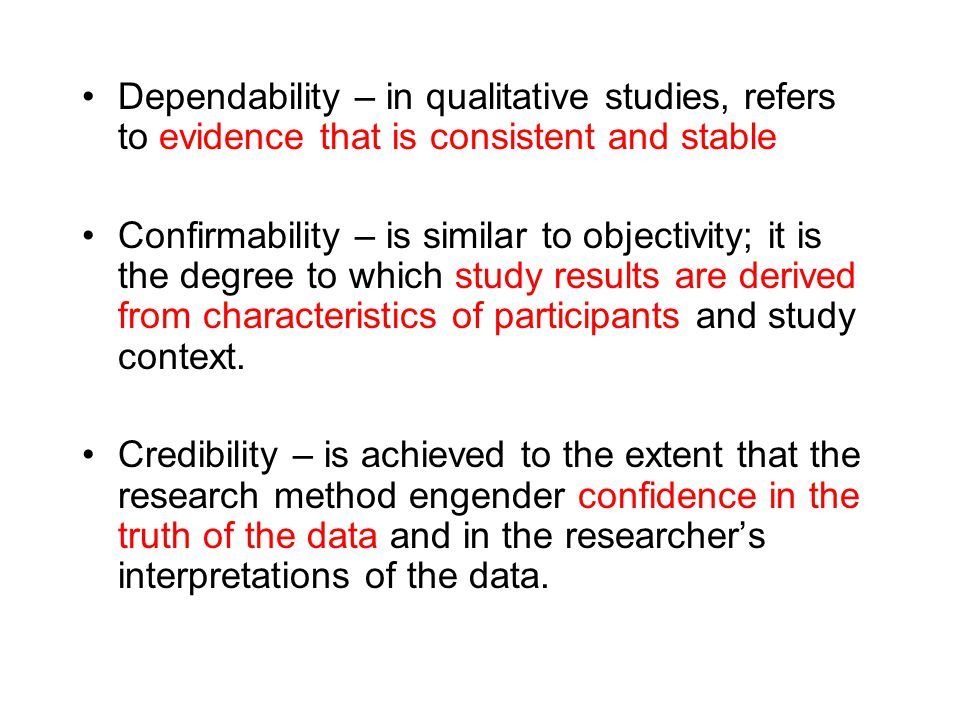 Dependability – in qualitative studies, refers to evidence that is consistent and stable Confirmability – is similar to objectivity; it is the degree to which study results are derived from characteristics of participants and study context.