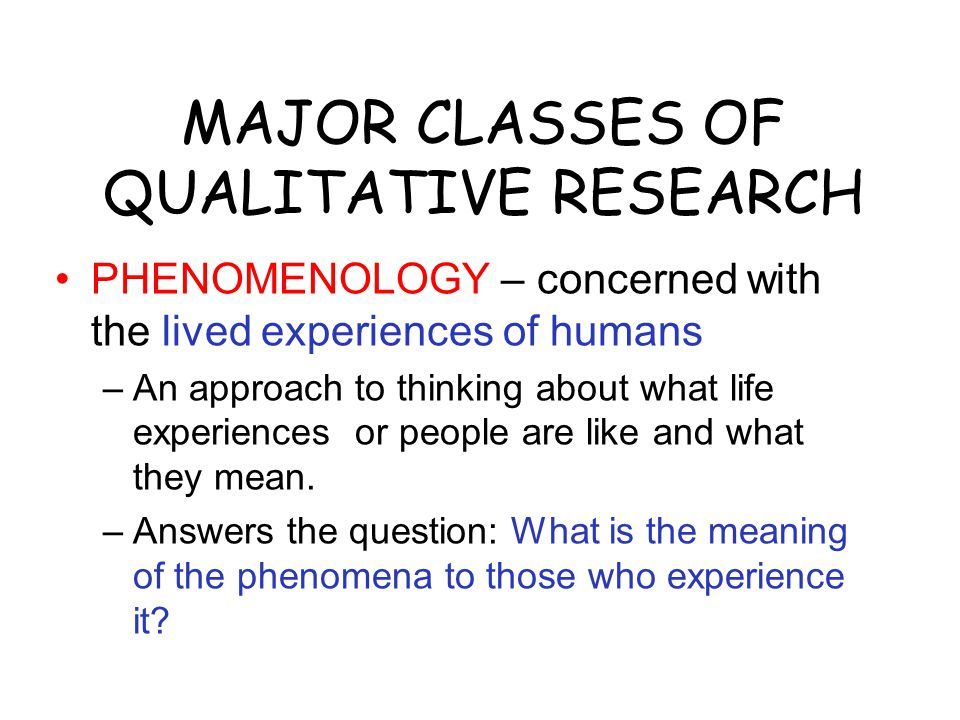 MAJOR CLASSES OF QUALITATIVE RESEARCH PHENOMENOLOGY – concerned with the lived experiences of humans –An approach to thinking about what life experiences or people are like and what they mean.
