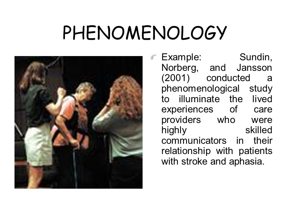 PHENOMENOLOGY Example: Sundin, Norberg, and Jansson (2001) conducted a phenomenological study to illuminate the lived experiences of care providers who were highly skilled communicators in their relationship with patients with stroke and aphasia.