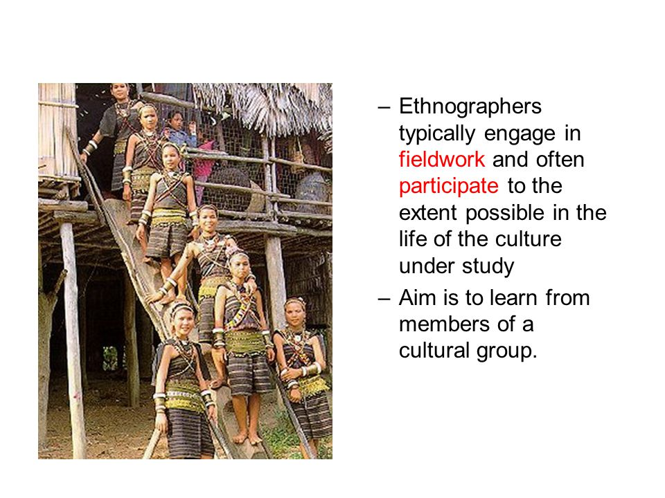 –Ethnographers typically engage in fieldwork and often participate to the extent possible in the life of the culture under study –Aim is to learn from members of a cultural group.