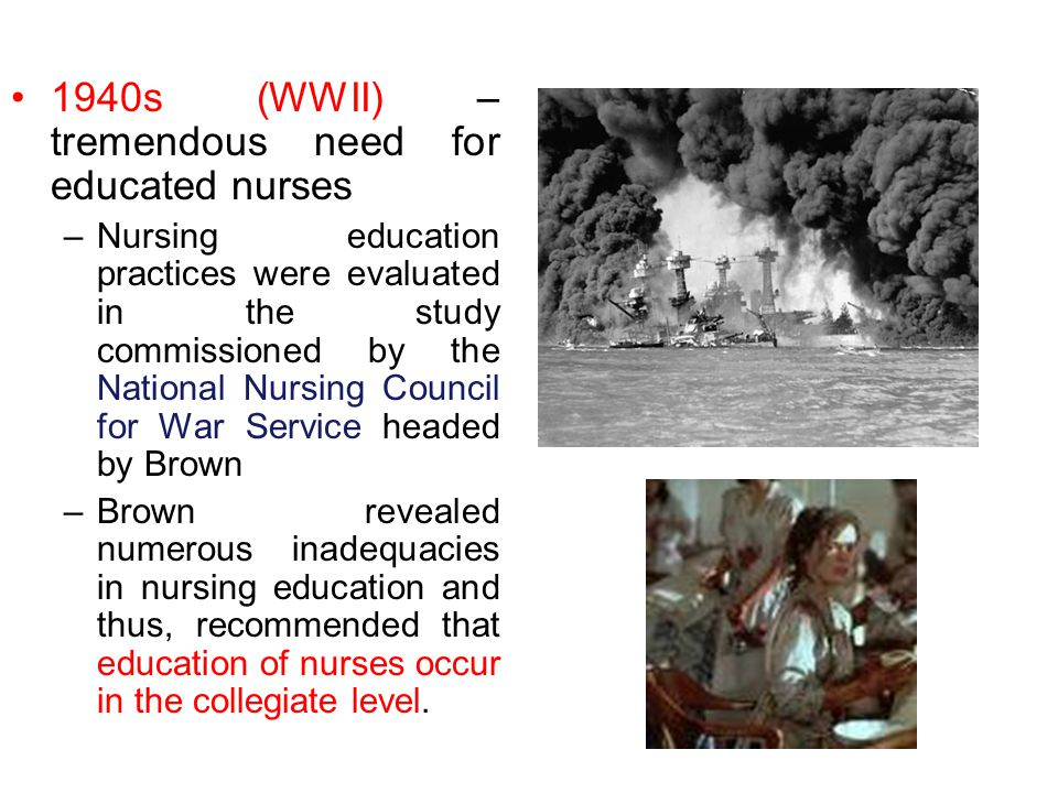 1940s (WWII) – tremendous need for educated nurses –Nursing education practices were evaluated in the study commissioned by the National Nursing Council for War Service headed by Brown –Brown revealed numerous inadequacies in nursing education and thus, recommended that education of nurses occur in the collegiate level.