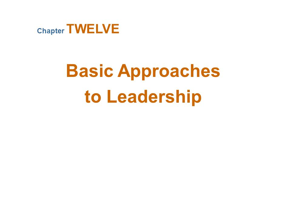 Basic Approaches to Leadership Chapter TWELVE