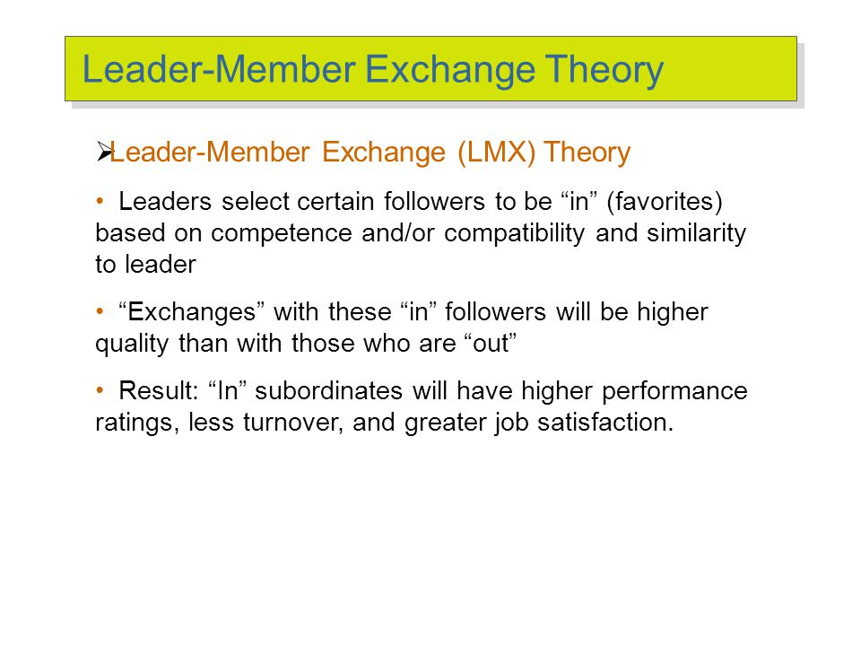 "Leader-Member Exchange Theory  Leader-Member Exchange (LMX) Theory Leaders select certain followers to be ""in"" (favorites) based on competence and/or"