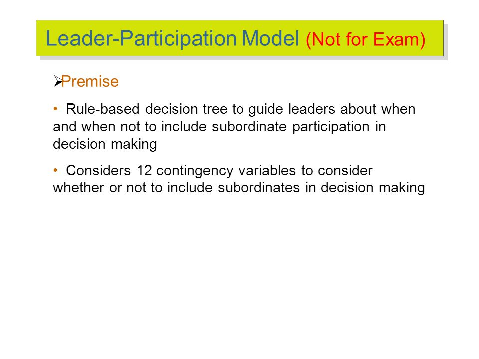 Leader-Participation Model (Not for Exam)  Premise Rule-based decision tree to guide leaders about when and when not to include subordinate participa