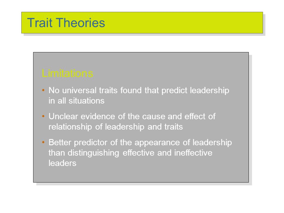 Trait Theories Limitations No universal traits found that predict leadership in all situations Unclear evidence of the cause and effect of relationshi