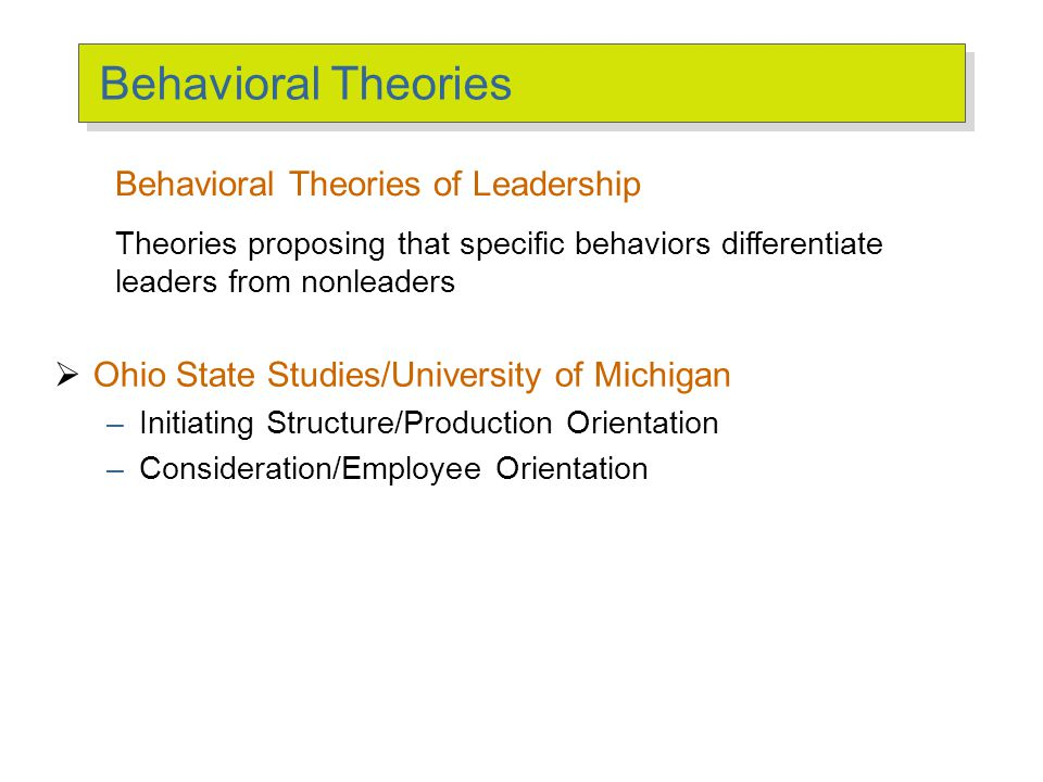  Ohio State Studies/University of Michigan –Initiating Structure/Production Orientation –Consideration/Employee Orientation Behavioral Theories Behav