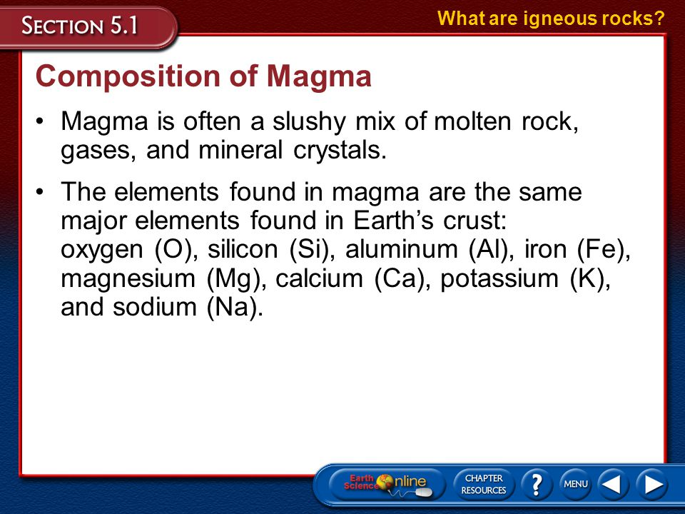 Composition of Magma Magma is often a slushy mix of molten rock, gases, and mineral crystals. What are igneous rocks? The elements found in magma are