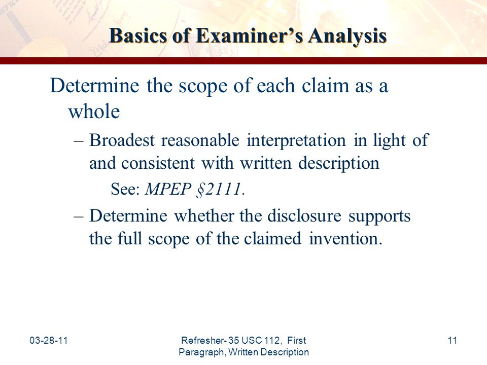 03-28-11Refresher- 35 USC 112, First Paragraph, Written Description 12 Basics of Examiner's Analysis (cont.) Review the entire application to understand how the applicant provides support for the claimed invention including: Consideration for each element and/or step claimed; and Comparing the claim scope with the scope of the disclosure.