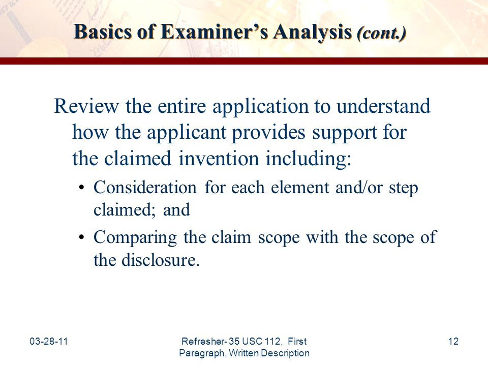 03-28-11Refresher- 35 USC 112, First Paragraph, Written Description 13 Basics of Examiner's Analysis (cont.) Factors to consider when analyzing claims for compliance with the written description requirement: a.Actual reduction to practice b.Disclosure of drawings or structural chemical formulas c.Sufficient relevant identifying characteristics* d.Method of making the claimed invention e.Level of skill and knowledge in the art f.Predictability in the art