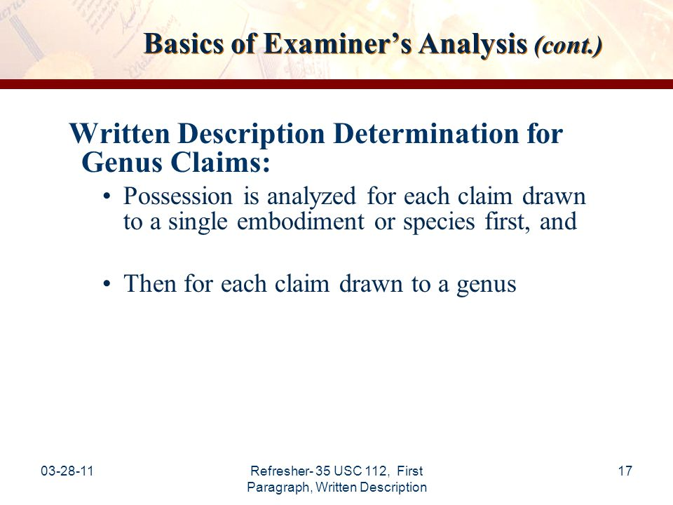 03-28-11Refresher- 35 USC 112, First Paragraph, Written Description 18 Basics of Examiner's Analysis (cont.) Written Description Determination for Genus Claims: Written description for claimed genus may be satisfied through sufficient description of a representative number of species: See: MPEP §2163  inverse function of the skill and knowledge in the art.