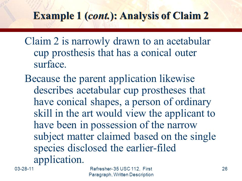03-28-11Refresher- 35 USC 112, First Paragraph, Written Description 27 Example 1 (cont.): Conclusion of Analysis for Claim 2 Conclusion: The specification satisfies the written description requirement of 35 USC §112, first paragraph, with respect to the full scope of Claim 2.