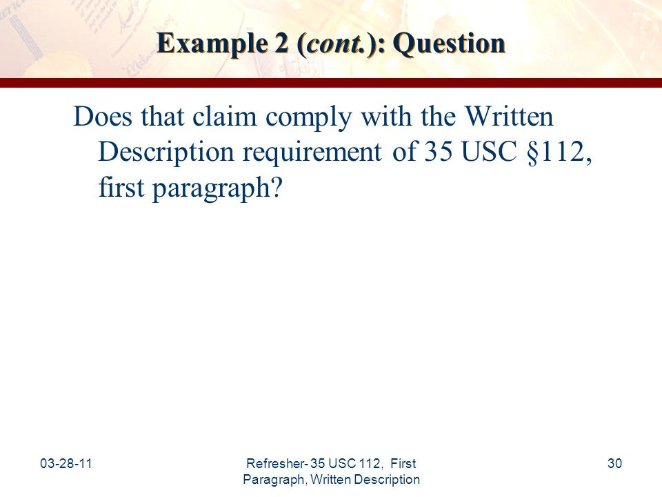 03-28-11Refresher- 35 USC 112, First Paragraph, Written Description 31 Example 2 (cont.): Analysis Claim 1 is broadly drawn to an acetabular cup prosthesis that is generic as to shape.