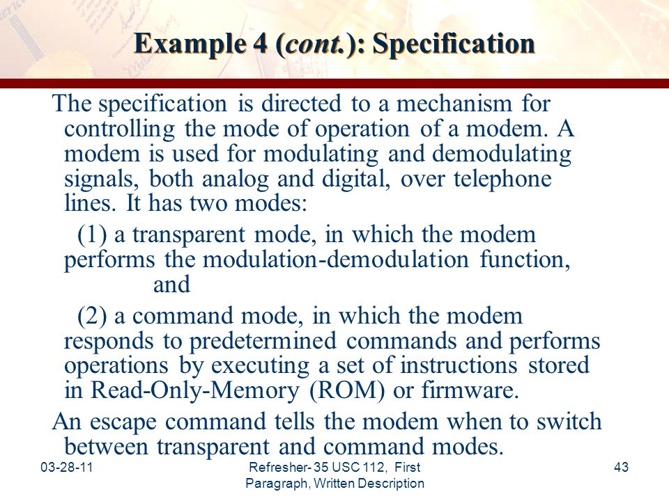 03-28-11Refresher- 35 USC 112, First Paragraph, Written Description 44 Example 4 (cont.): Specification (cont.) The application claims an improved mechanism for detecting an escape command by a modem.
