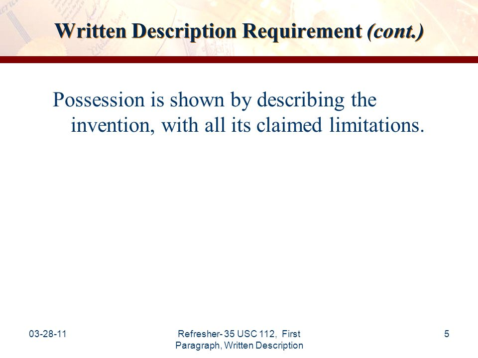 03-28-11Refresher- 35 USC 112, First Paragraph, Written Description 6 Written Description Requirement (cont.) Although the applicant does not have to describe exactly the subject matter claimed, the description must clearly allow persons skilled in the art to recognize that the applicant(s) invented what is claimed.
