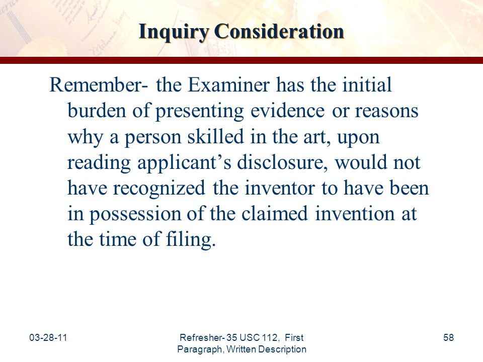 03-28-11Refresher- 35 USC 112, First Paragraph, Written Description 59 Examiner Burden Examiner burden with regard to the Written Description Requirement: Description as filed presumed adequate No per se rules Unsupported allegation of unpredictability in the art is insufficient Need reasonable basis to challenge  Evidence  Technical reasoning See: MPEP §2163.04