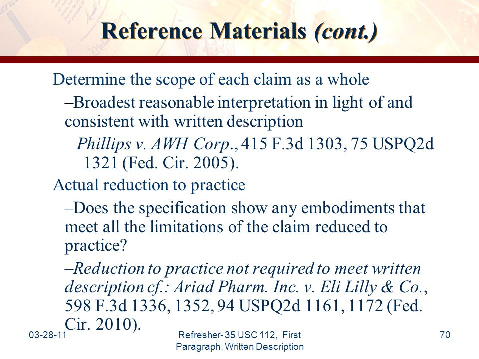 03-28-11Refresher- 35 USC 112, First Paragraph, Written Description 71 Reference Materials (cont.) Disclosure of drawings or structural chemical formulas –An applicant may show possession of an invention by disclosure of drawings or structural chemical formulas that are sufficiently detailed to show that applicant was in possession of the claimed invention as a whole.