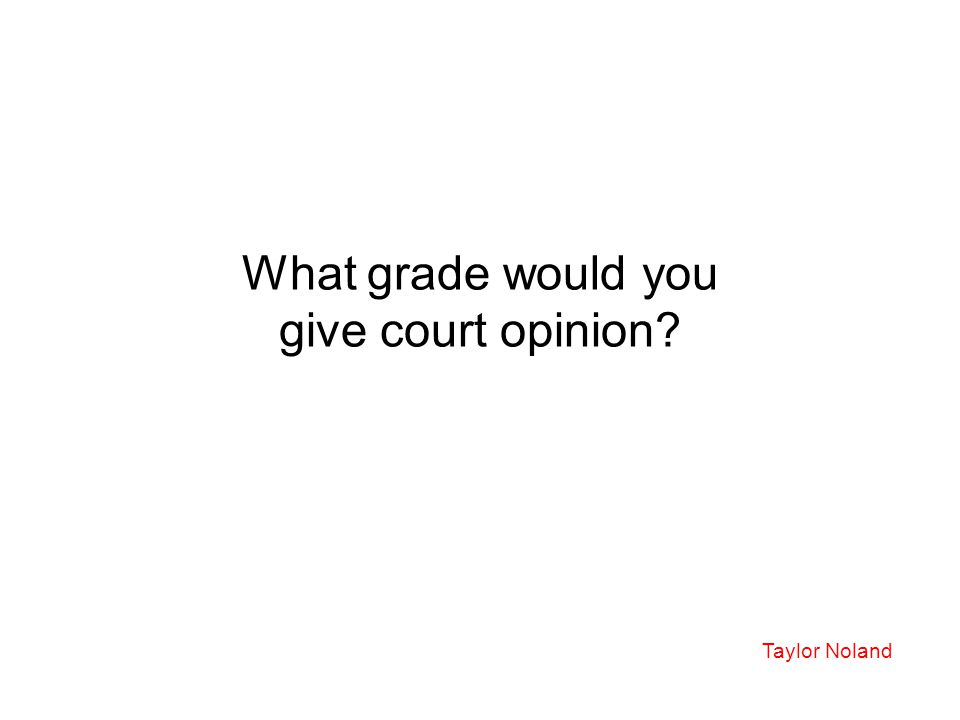 What grade would you give court opinion? Taylor Noland
