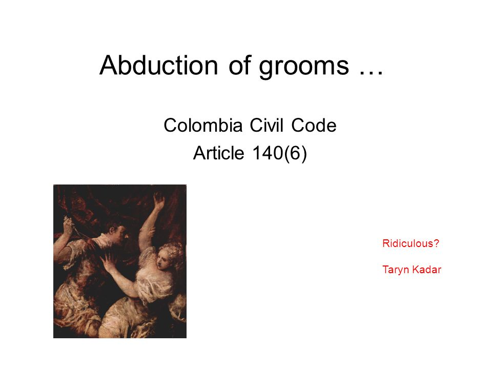 Abduction of grooms … Colombia Civil Code Article 140(6) Ridiculous? Taryn Kadar