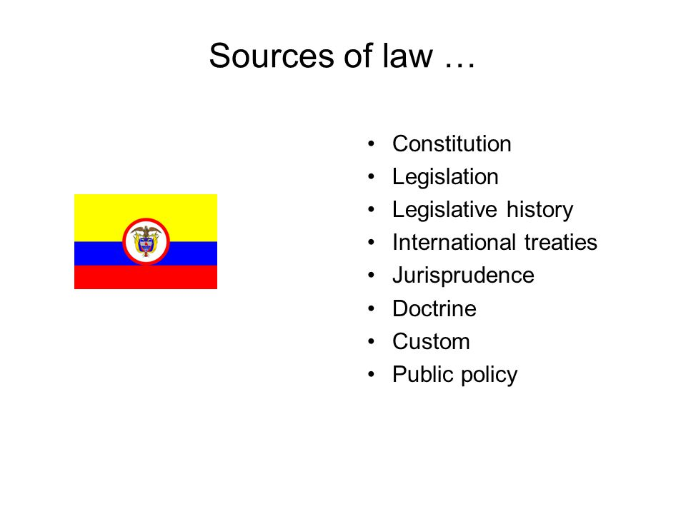 Sources of law … Constitution Legislation Legislative history International treaties Jurisprudence Doctrine Custom Public policy