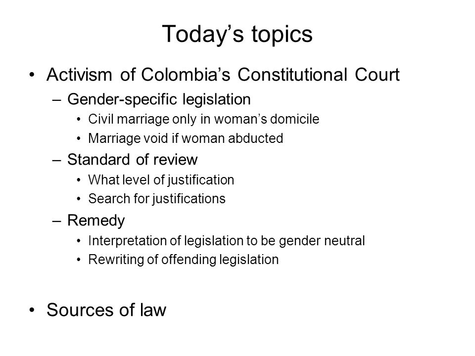 Today's topics Activism of Colombia's Constitutional Court –Gender-specific legislation Civil marriage only in woman's domicile Marriage void if woman abducted –Standard of review What level of justification Search for justifications –Remedy Interpretation of legislation to be gender neutral Rewriting of offending legislation Sources of law