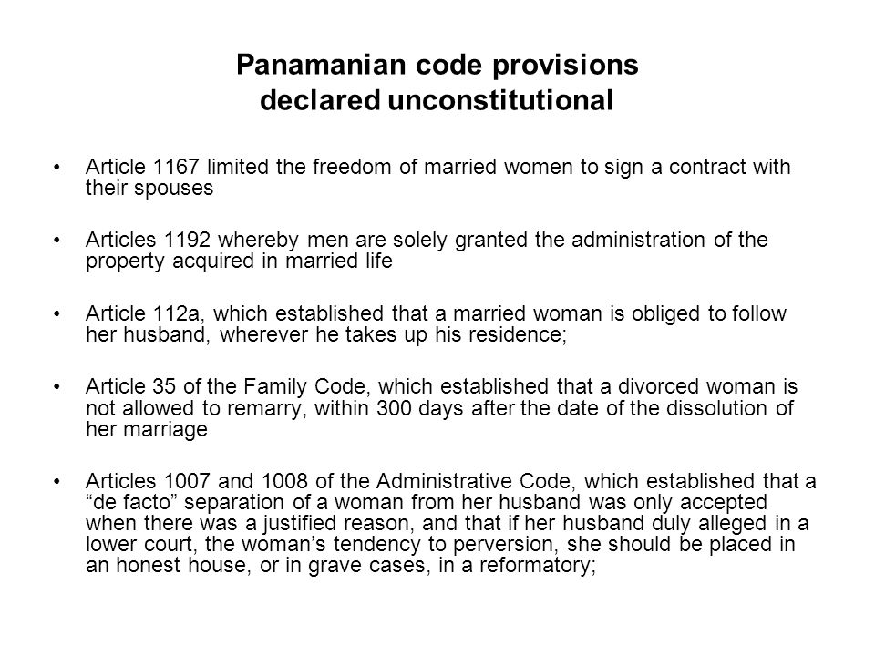 Panamanian code provisions declared unconstitutional Article 1167 limited the freedom of married women to sign a contract with their spouses Articles 1192 whereby men are solely granted the administration of the property acquired in married life Article 112a, which established that a married woman is obliged to follow her husband, wherever he takes up his residence; Article 35 of the Family Code, which established that a divorced woman is not allowed to remarry, within 300 days after the date of the dissolution of her marriage Articles 1007 and 1008 of the Administrative Code, which established that a de facto separation of a woman from her husband was only accepted when there was a justified reason, and that if her husband duly alleged in a lower court, the woman's tendency to perversion, she should be placed in an honest house, or in grave cases, in a reformatory;