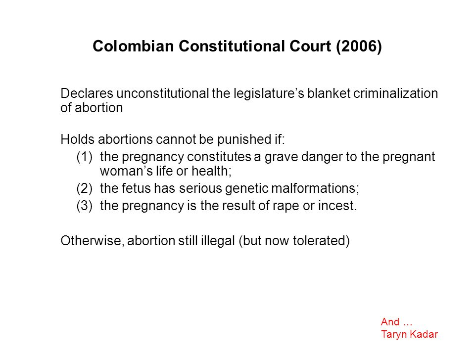 Colombian Constitutional Court (2006) Declares unconstitutional the legislature's blanket criminalization of abortion Holds abortions cannot be punished if: (1)the pregnancy constitutes a grave danger to the pregnant woman's life or health; (2)the fetus has serious genetic malformations; (3)the pregnancy is the result of rape or incest.