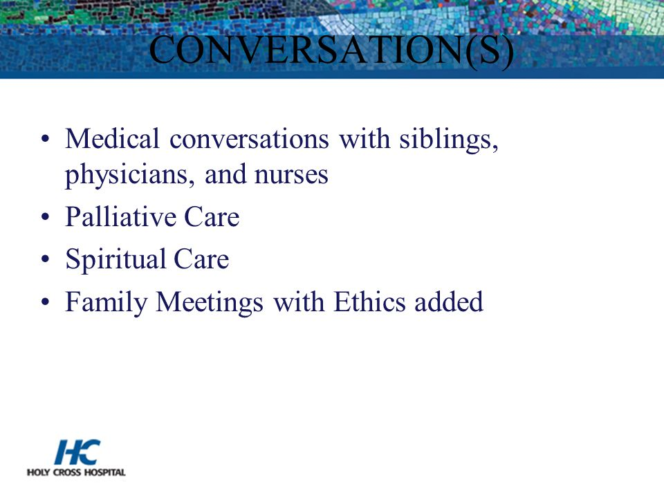 CONVERSATION(S) Medical conversations with siblings, physicians, and nurses Palliative Care Spiritual Care Family Meetings with Ethics added