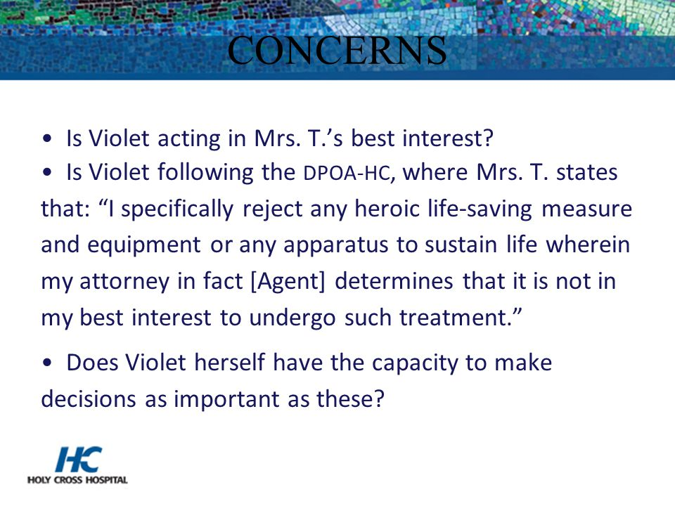 "CONCERNS Is Violet acting in Mrs. T.'s best interest? Is Violet following the DPOA-HC, where Mrs. T. states that: ""I specifically reject any heroic li"