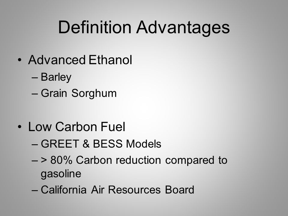 Definition Advantages Advanced Ethanol –Barley –Grain Sorghum Low Carbon Fuel –GREET & BESS Models –> 80% Carbon reduction compared to gasoline –California Air Resources Board
