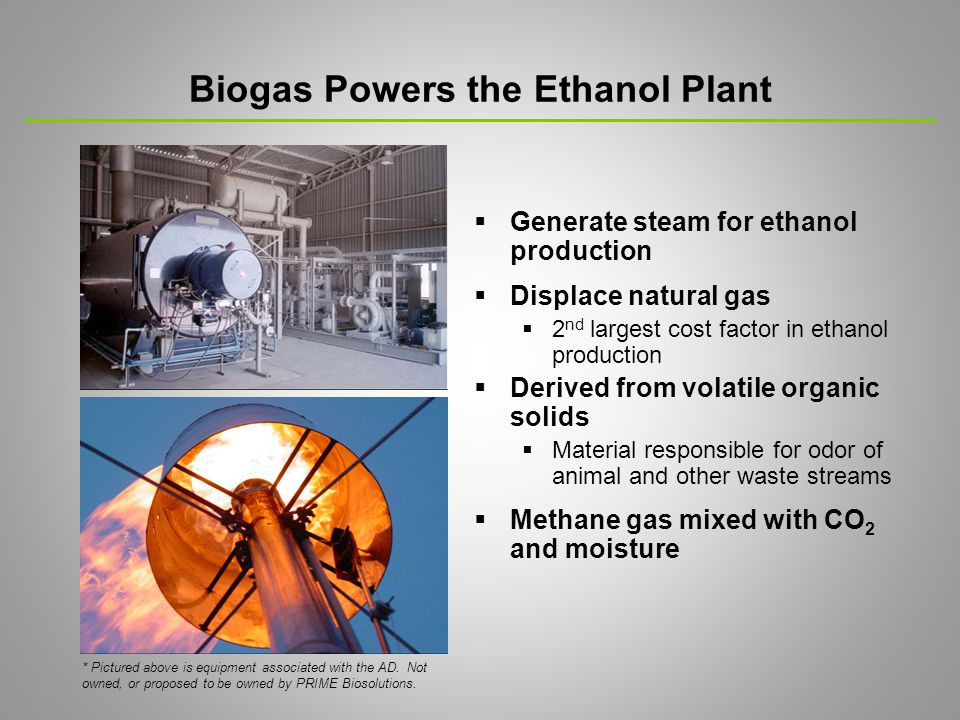 Biogas Powers the Ethanol Plant  Generate steam for ethanol production  Displace natural gas  2 nd largest cost factor in ethanol production  Derived from volatile organic solids  Material responsible for odor of animal and other waste streams  Methane gas mixed with CO 2 and moisture * Pictured above is equipment associated with the AD.