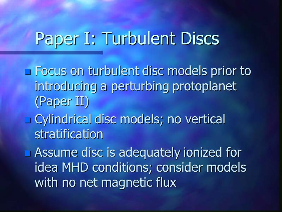 Paper I: Turbulent Discs n Focus on turbulent disc models prior to introducing a perturbing protoplanet (Paper II) n Cylindrical disc models; no vertical stratification n Assume disc is adequately ionized for idea MHD conditions; consider models with no net magnetic flux